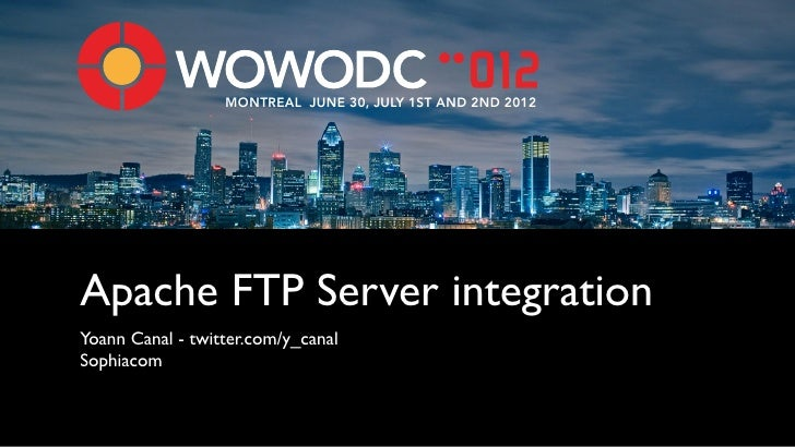MONTREAL JUNE 30, JULY 1ST AND 2ND 2012Apache FTP Server integrationYoann Canal - twitter.com/y_canalSophiacom
