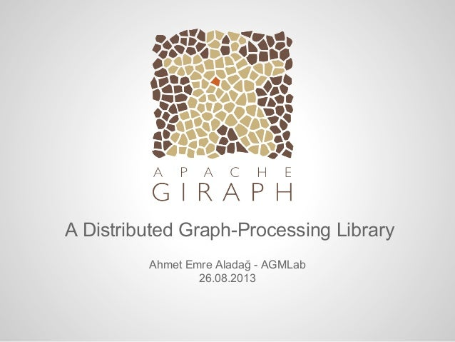 A Distributed Graph-Processing Library Ahmet Emre Aladağ - AGMLab 26.08.2013
