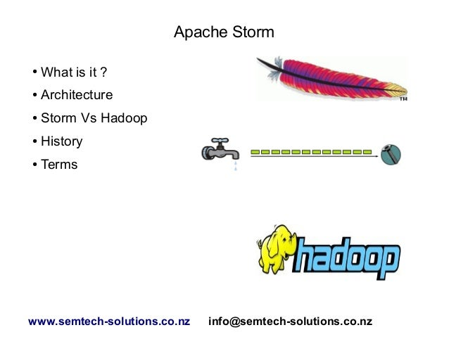 Apache Storm ●  What is it ?  ●  Architecture  ●  Storm Vs Hadoop  ●  History  ●  Terms  www.semtech-solutions.co.nz  info...