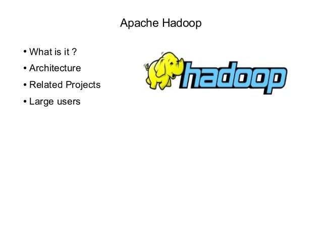Apache Hadoop ● What is it ? ● Architecture ● Related Projects ● Large users