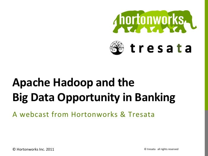 Apache Hadoop and the  Big Data Opportunity in Banking A  w ebcast  f rom  H ortonworks  &  ...
