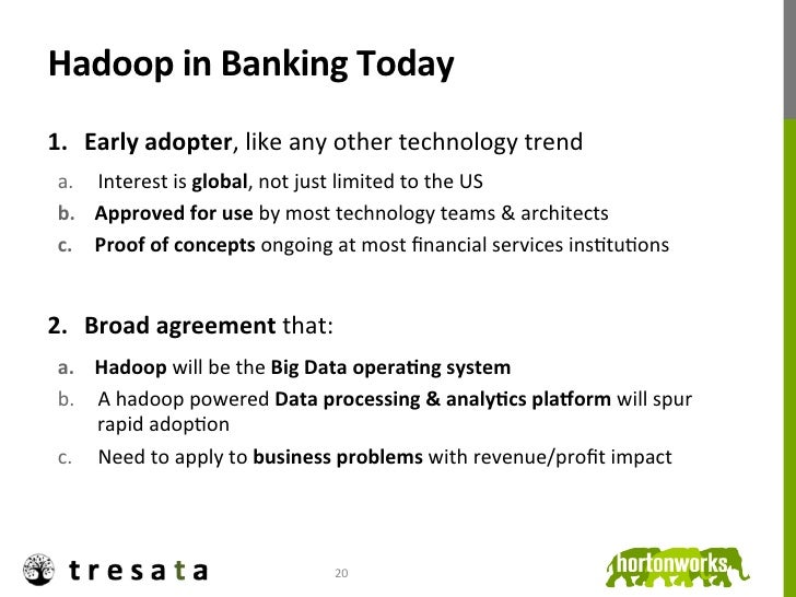 Hadoop in Banking Today 1. Early adopter, like any other technology trend  a. Interest is glob...