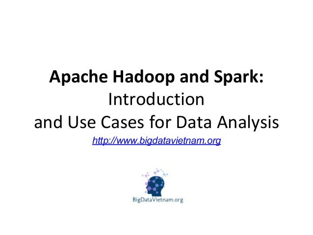 Apache Hadoop and Spark: Introduction and Use Cases for Data Analysis http://www.bigdatavietnam.org