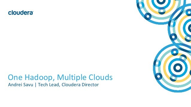 1© Cloudera, Inc. All rights reserved. One Hadoop, Multiple Clouds Andrei Savu | Tech Lead, Cloudera Director