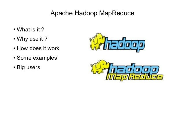 Apache Hadoop MapReduce ● What is it ? ● Why use it ? ● How does it work ● Some examples ● Big users