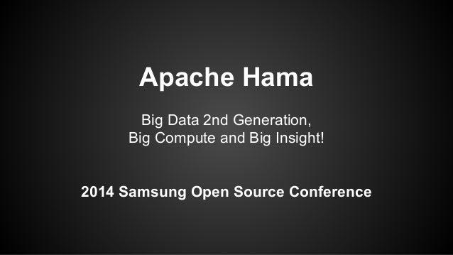 Apache Hama  Big Data 2nd Generation,  Big Compute and Big Insight!  2014 Samsung Open Source Conference