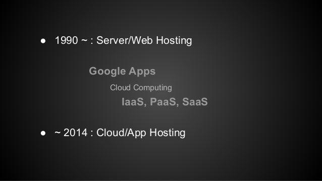 ● 1990 ~ : Server/Web Hosting  Google Apps  Cloud Computing  IaaS, PaaS, SaaS  ● ~ 2014 : Cloud/App Hosting