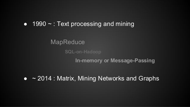 ● 1990 ~ : Text processing and mining  MapReduce  SQL-on-Hadoop  In-memory or Message-Passing  ● ~ 2014 : Matrix, Mining N...