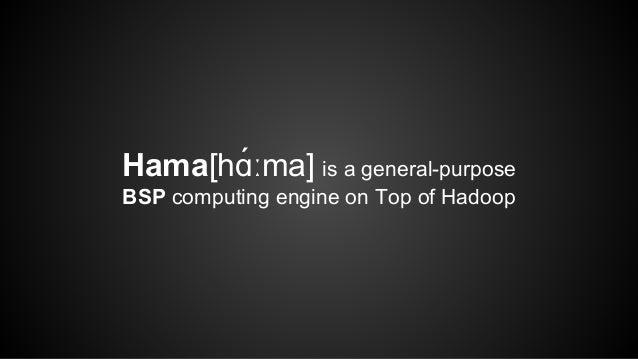 Hama[hɑ́ːma] is a general-purpose  BSP computing engine on Top of Hadoop