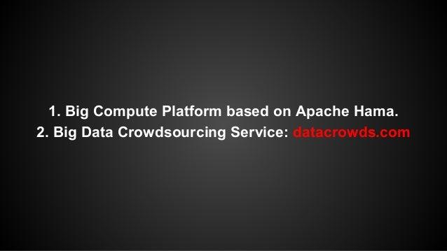 1. Big Compute Platform based on Apache Hama.  2. Big Data Crowdsourcing Service: datacrowds.com