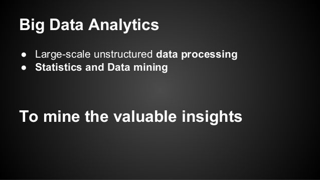 Big Data Analytics  ● Large-scale unstructured data processing  ● Statistics and Data mining  To mine the valuable insight...