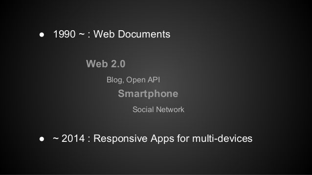 ● 1990 ~ : Web Documents  Web 2.0  Blog, Open API  Smartphone  Social Network  ● ~ 2014 : Responsive Apps for multi-device...