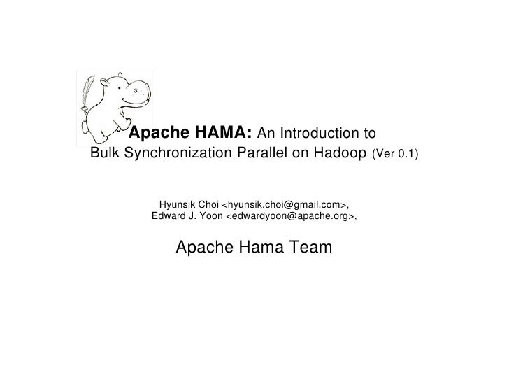 Apache HAMA: An Introduction to Bulk Synchronization Parallel on Hadoop           (Ver 0.1)             Hyunsik Choi <hyun...