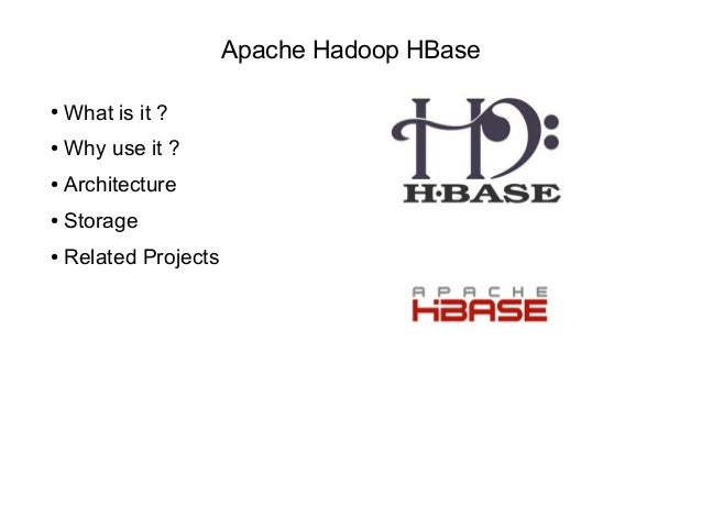Apache Hadoop HBase ● What is it ? ● Why use it ? ● Architecture ● Storage ● Related Projects