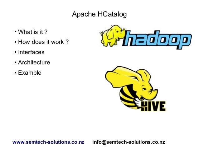 Apache HCatalog ● What is it ? ● How does it work ? ● Interfaces ● Architecture ● Example www.semtech-solutions.co.nz info...