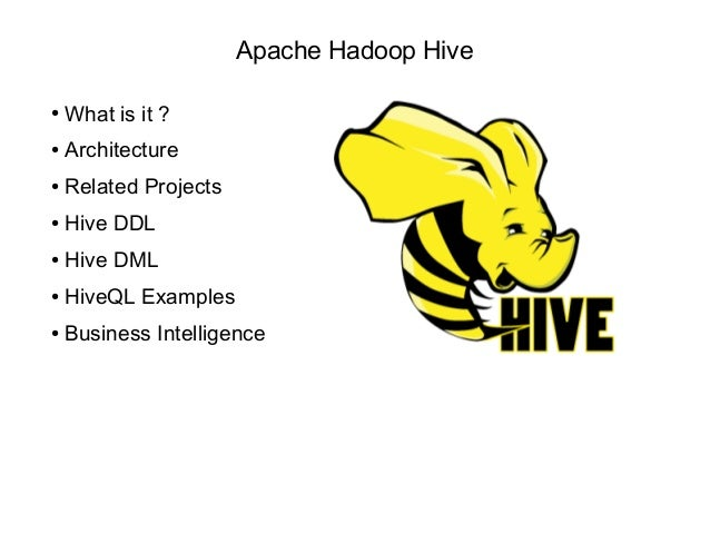 Apache Hadoop Hive ● What is it ? ● Architecture ● Related Projects ● Hive DDL ● Hive DML ● HiveQL Examples ● Business Int...