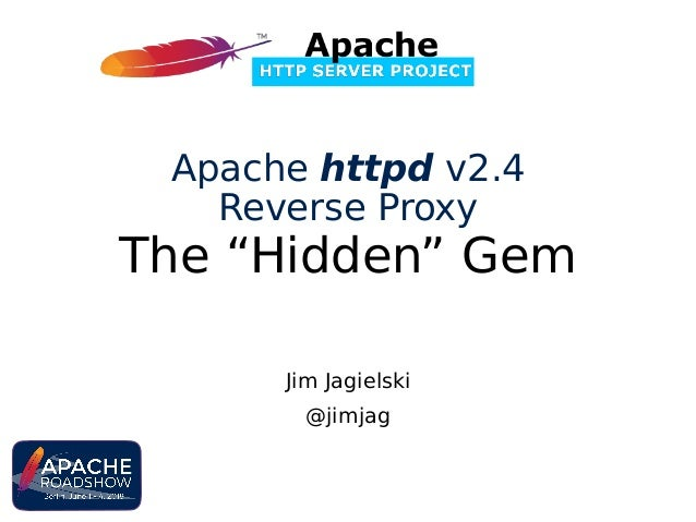 "Jim Jagielski @jimjag Apache httpd v2.4 Reverse Proxy The ""Hidden"" Gem"