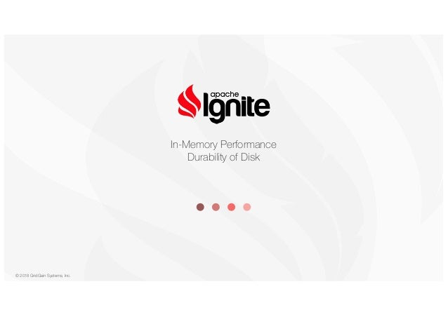 © 2018 GridGain Systems, Inc. In-Memory Performance Durability of Disk