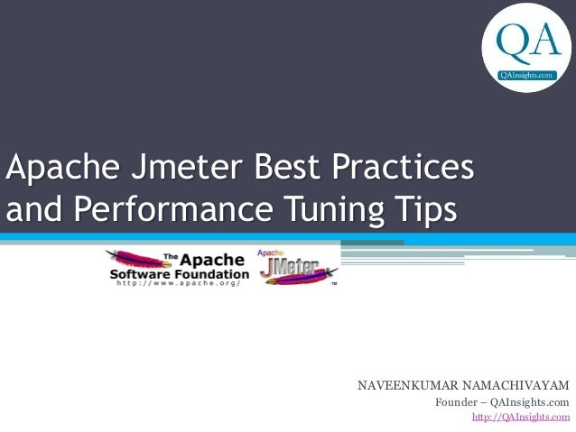 Apache Jmeter Best Practices and Performance Tuning Tips NAVEENKUMAR NAMACHIVAYAM Founder – QAInsights.com http://QAInsigh...