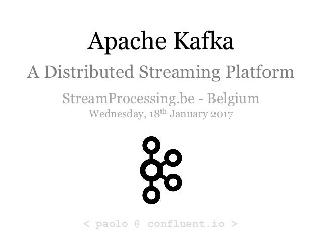 Apache Kafka A Distributed Streaming Platform StreamProcessing.be - Belgium Wednesday, 18th January 2017 < paolo @ conflue...