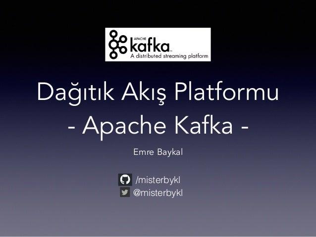 Dağıtık Akış Platformu - Apache Kafka - Emre Baykal /misterbykl @misterbykl
