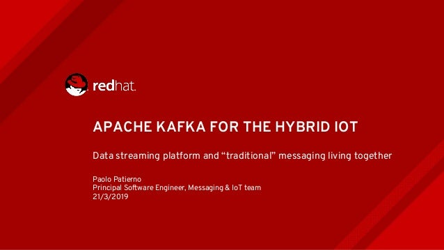 """APACHE KAFKA FOR THE HYBRID IOT Data streaming platform and """"traditional"""" messaging living together Paolo Patierno Princip..."""
