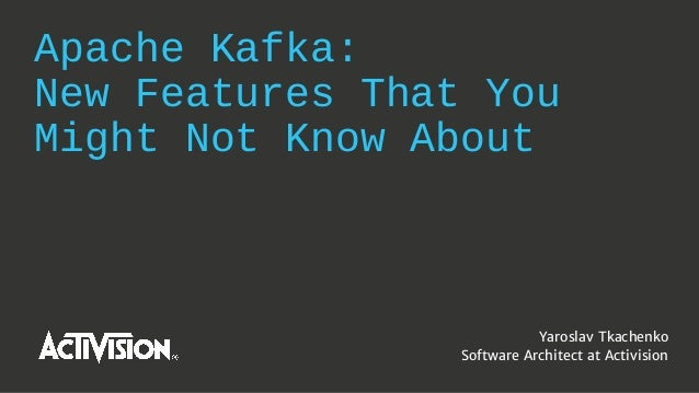 Apache Kafka: New Features That You Might Not Know About Yaroslav Tkachenko Software Architect at Activision