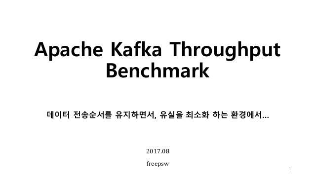 Apache Kafka Throughput Benchmark 1 2017.08 freepsw 데이터 전송순서를 유지하면서, 유실을 최소화 하는 환경에서…