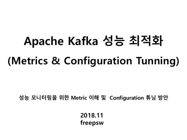 Apache Kafka 성능 최적화 (Metrics & Configuration Tunning) 2018.11 freepsw 성능 모니터링을 위한 Metric 이해 및 Configuration 튜닝 방안
