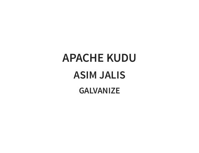 APACHE KUDU ASIM JALIS GALVANIZE