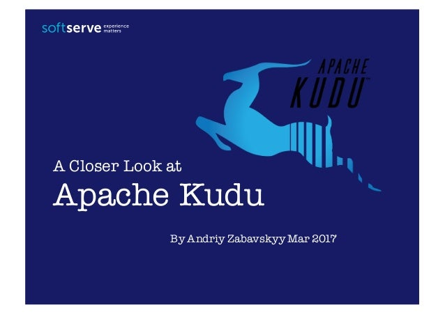 Apache Kudu A Closer Look at By Andriy Zabavskyy Mar 2017