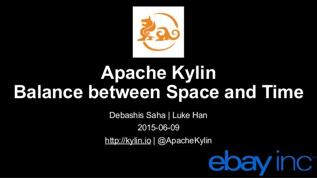 Apache Kylin Balance between Space and Time Debashis Saha | Luke Han 2015-06-09 http://kylin.io | @ApacheKylin