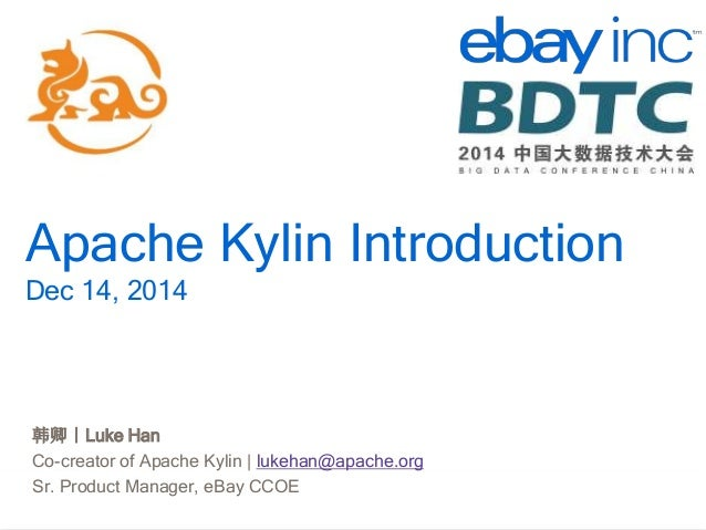 http://kylin.io Apache Kylin Introduction Dec 14, 2014 韩卿|Luke Han Co-creator of Apache Kylin | lukehan@apache.org Sr. Pro...