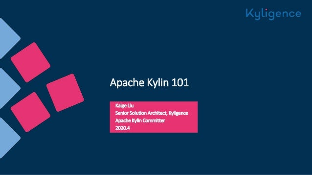 Apache Kylin 101 Kaige Liu Senior Solution Architect, Kyligence Apache Kylin Committer 2020.4