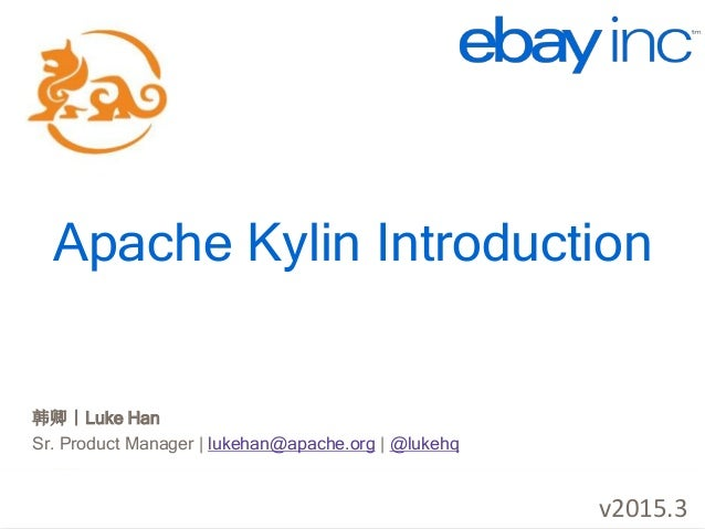 http://kylin.io Apache Kylin Introduction 韩卿|Luke Han Sr. Product Manager | lukehan@apache.org | @lukehq v2015.3
