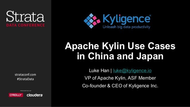 Apache Kylin Use Cases in China and Japan Luke Han | luke@kyligence.io VP of Apache Kylin, ASF Member Co-founder & CEO of ...