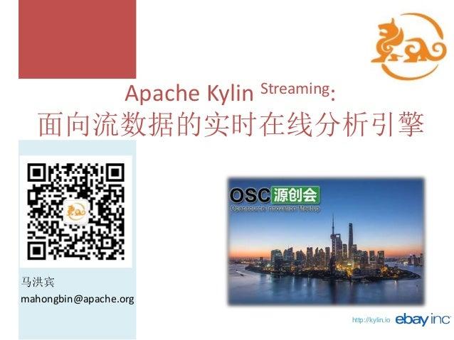 http://kylin.io Apache Kylin Streaming: 面向流数据的实时在线分析引擎 马洪宾 mahongbin@apache.org