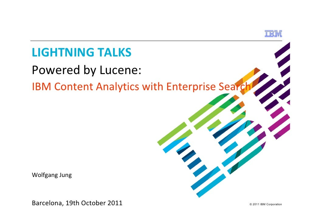 LIGHTNING TALKSPowered by Lucene:IBM Content Analytics with Enterprise SearchWolfgang JungBarcelona, 19th October 2011    ...