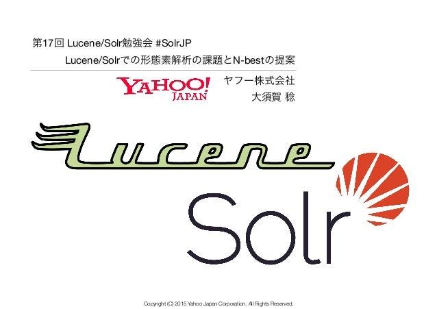 ヤフー株式会社 大須賀 稔 第17回 Lucene/Solr勉強会 #SolrJP  Lucene/Solrでの形態素解析の課題とN-bestの提案 Copyright (C) 2015 Yahoo Japan Corporation. Al...