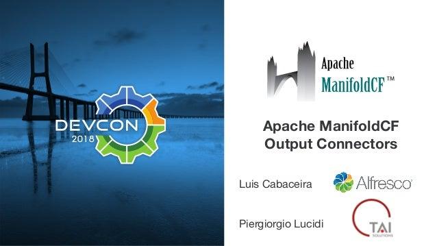 Apache ManifoldCF Output Connectors Luis Cabaceira  Piergiorgio Lucidi