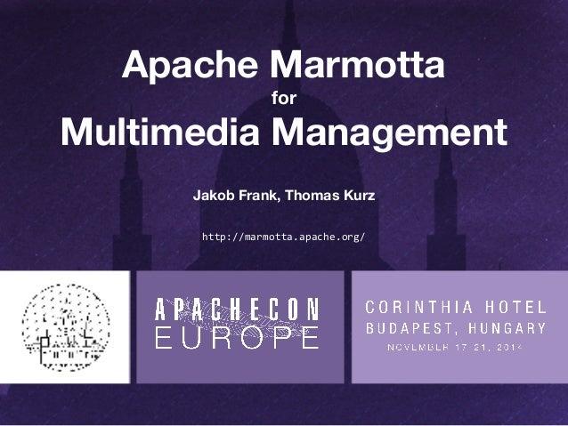 Apache Marmotta  for  Multimedia Management  Jakob Frank, Thomas Kurz  http://marmotta.apache.org/