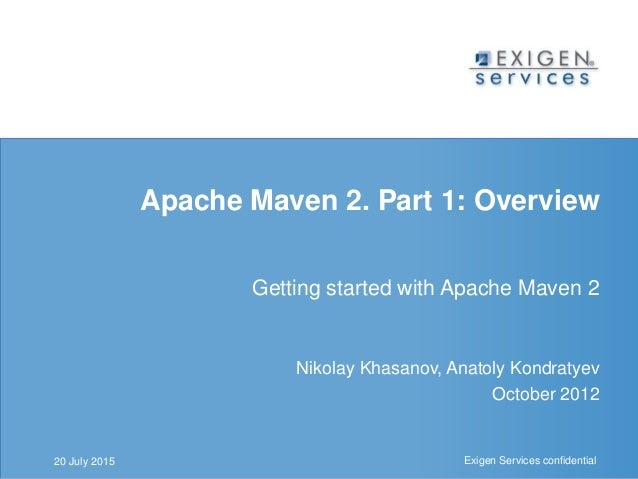 Exigen Services confidential Exigen Services confidential Apache Maven 2. Part 1: Overview Getting started with Apache Mav...