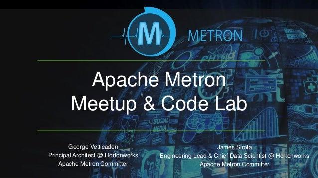 Apache Metron Meetup & Code Lab George Vetticaden Principal Architect @ Hortonworks Apache Metron Committer James Sirota E...