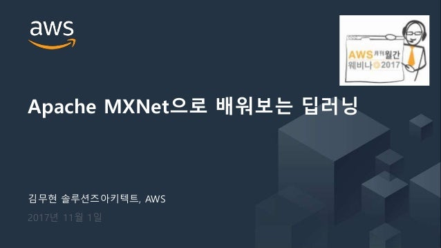 © 2017, Amazon Web Services, Inc. or its Affiliates. All rights reserved. 김무현 솔루션즈아키텍트, AWS 2017년 11월 1일 Apache MXNet으로 배워...