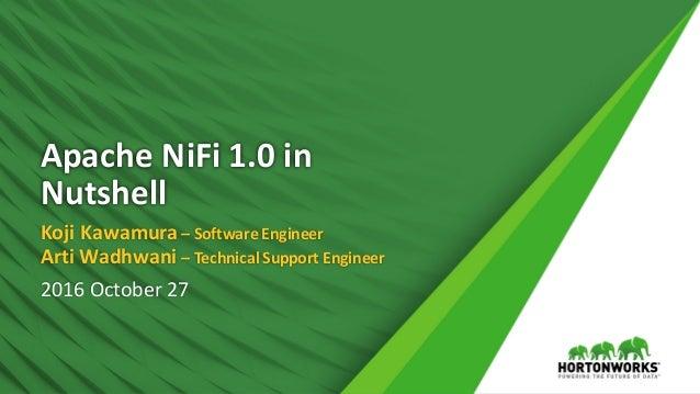 ApacheNiFi 1.0in Nutshell KojiKawamura– SoftwareEngineer Arti Wadhwani – TechnicalSupportEngineer 2016October27