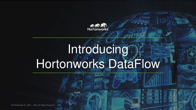 Introducing Hortonworks DataFlow © Hortonworks Inc. 2011 – 2015. All Rights Reserved