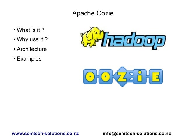 Apache Oozie ● What is it ? ● Why use it ? ● Architecture ● Examples www.semtech-solutions.co.nz info@semtech-solutions.co...