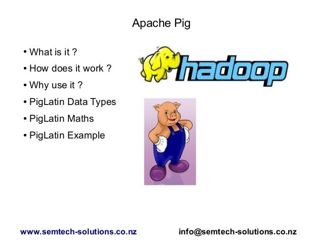 Apache Pig ● What is it ? ● How does it work ? ● Why use it ? ● PigLatin Data Types ● PigLatin Maths ● PigLatin Example ww...