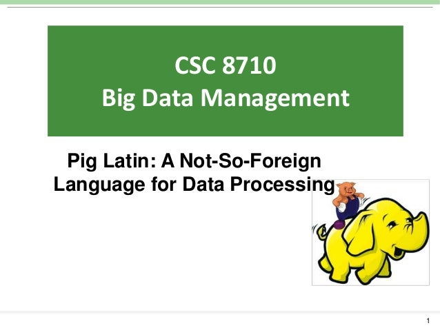 CSC 5800:  CSC 8710 IntelligentData Management Systems: Big Algorithms and Tools  Pig Latin: A Not-So-Foreign Language for...