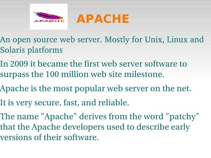 APACHE <ul><li>An open source web server. Mostly for Unix, Linux and Solaris platforms